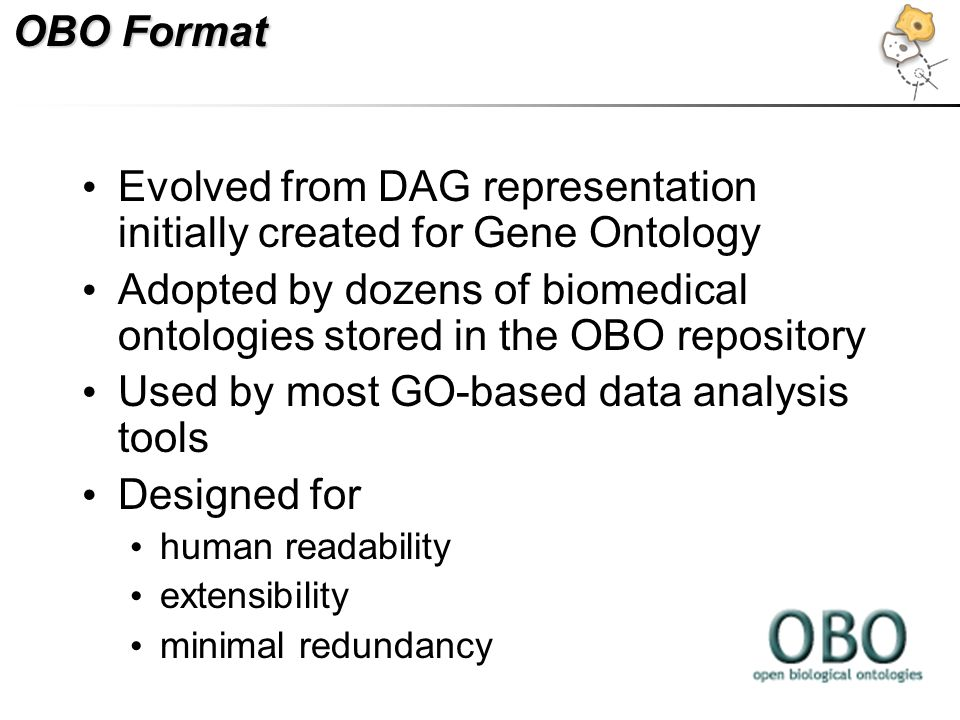 OBO Format Evolved from DAG representation initially created for Gene Ontology Adopted by dozens of biomedical ontologies stored in the OBO repository Used by most GO-based data analysis tools Designed for human readability extensibility minimal redundancy