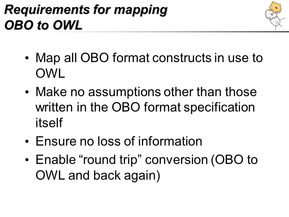 Requirements for mapping OBO to OWL Map all OBO format constructs in use to OWL Make no assumptions other than those written in the OBO format specification itself Ensure no loss of information Enable round trip conversion (OBO to OWL and back again)