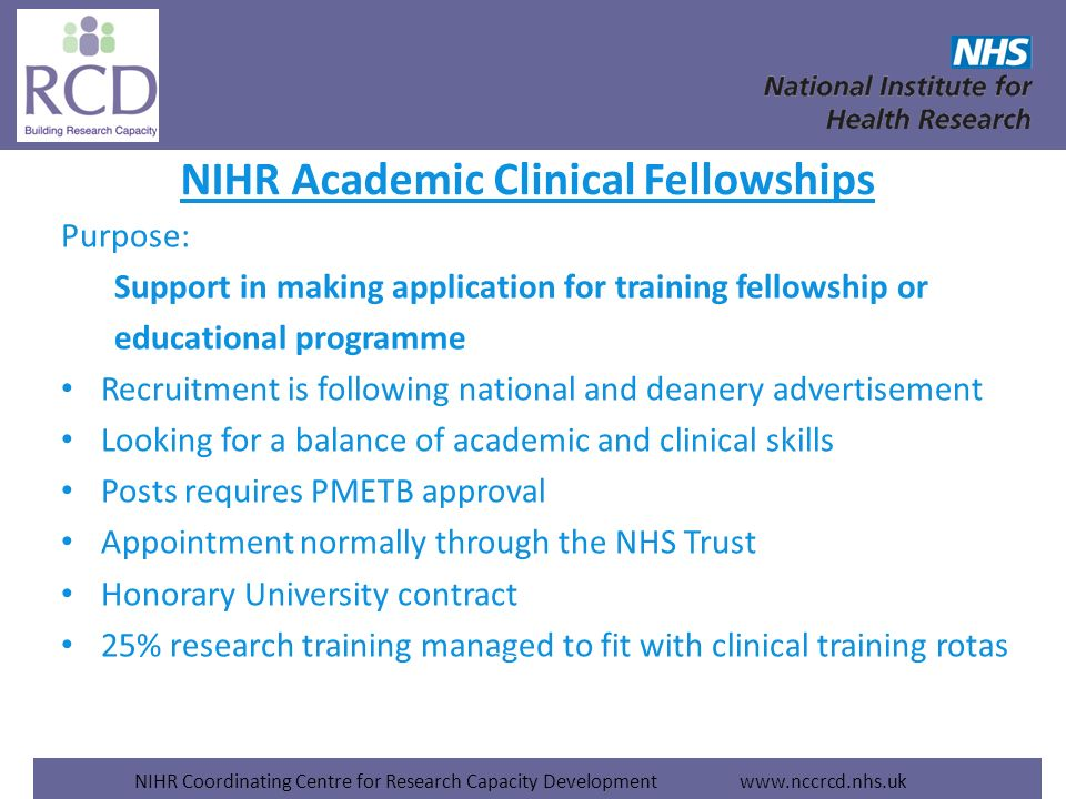NIHR Coordinating Centre for Research Capacity Development www.nccrcd.nhs.uk NIHR Academic Clinical Fellowships Purpose: Support in making application for training fellowship or educational programme Recruitment is following national and deanery advertisement Looking for a balance of academic and clinical skills Posts requires PMETB approval Appointment normally through the NHS Trust Honorary University contract 25% research training managed to fit with clinical training rotas