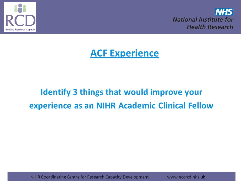 NIHR Coordinating Centre for Research Capacity Development www.nccrcd.nhs.uk ACF Experience Identify 3 things that would improve your experience as an NIHR Academic Clinical Fellow