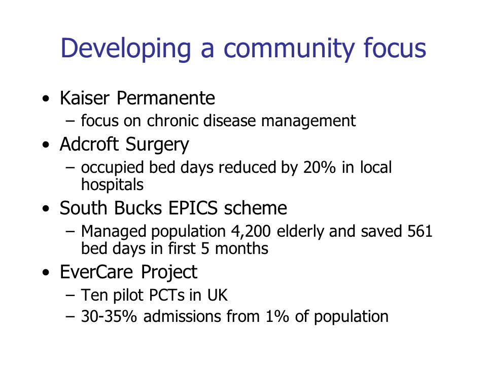 Developing a community focus Kaiser Permanente –focus on chronic disease management Adcroft Surgery –occupied bed days reduced by 20% in local hospitals South Bucks EPICS scheme –Managed population 4,200 elderly and saved 561 bed days in first 5 months EverCare Project –Ten pilot PCTs in UK –30-35% admissions from 1% of population