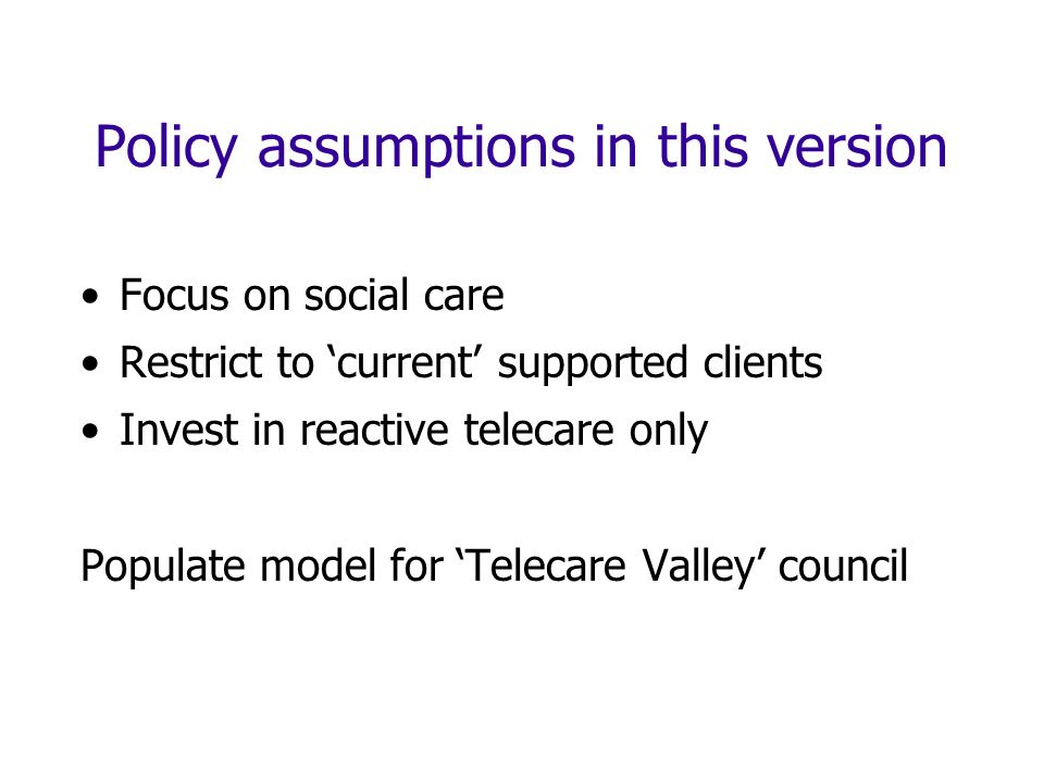 Policy assumptions in this version Focus on social care Restrict to current supported clients Invest in reactive telecare only Populate model for Telecare Valley council