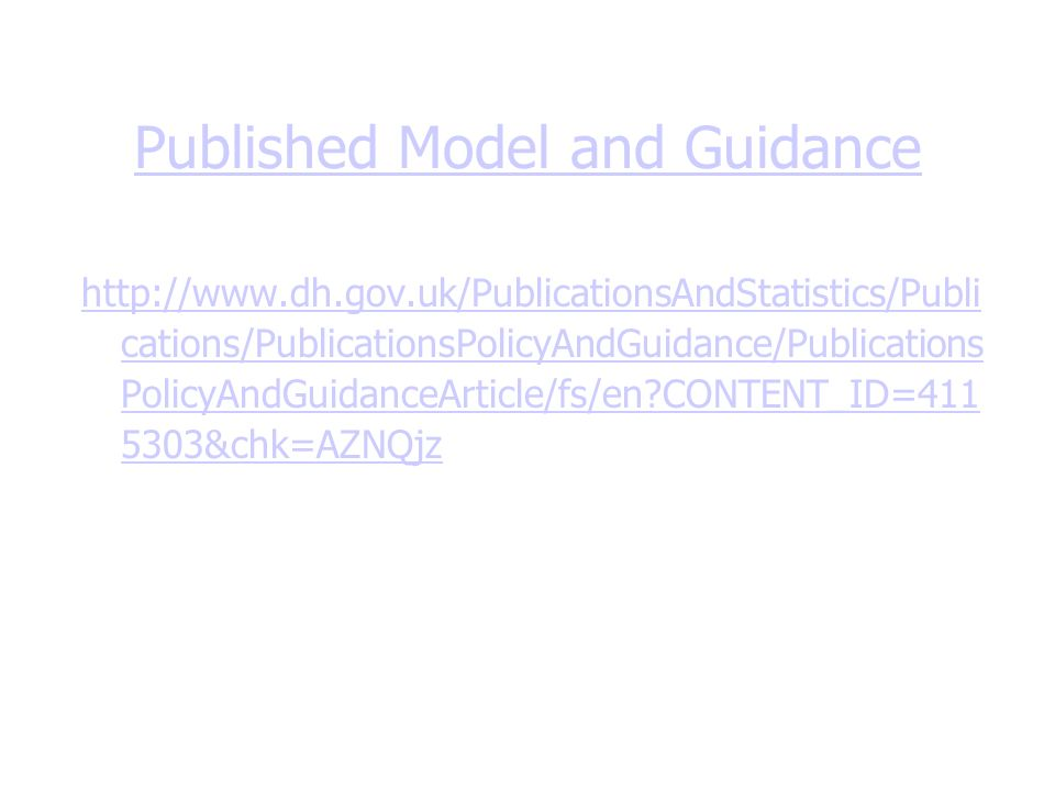 Published Model and Guidance http://www.dh.gov.uk/PublicationsAndStatistics/Publi cations/PublicationsPolicyAndGuidance/Publications PolicyAndGuidanceArticle/fs/en CONTENT_ID=411 5303&chk=AZNQjz