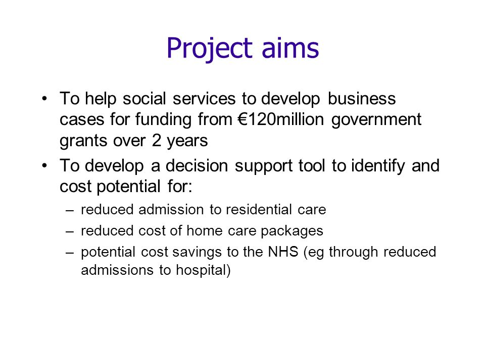 Project aims To help social services to develop business cases for funding from 120million government grants over 2 years To develop a decision support tool to identify and cost potential for: –reduced admission to residential care –reduced cost of home care packages –potential cost savings to the NHS (eg through reduced admissions to hospital)