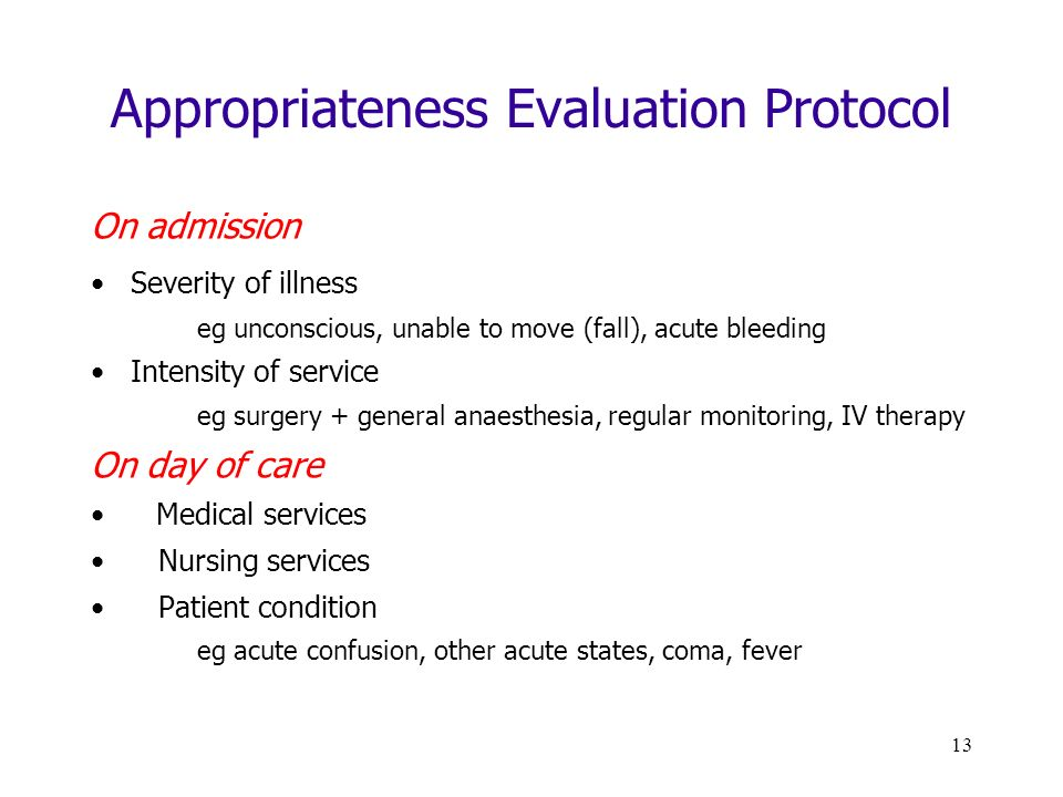 13 Appropriateness Evaluation Protocol On admission Severity of illness eg unconscious, unable to move (fall), acute bleeding Intensity of service eg surgery + general anaesthesia, regular monitoring, IV therapy On day of care Medical services Nursing services Patient condition eg acute confusion, other acute states, coma, fever
