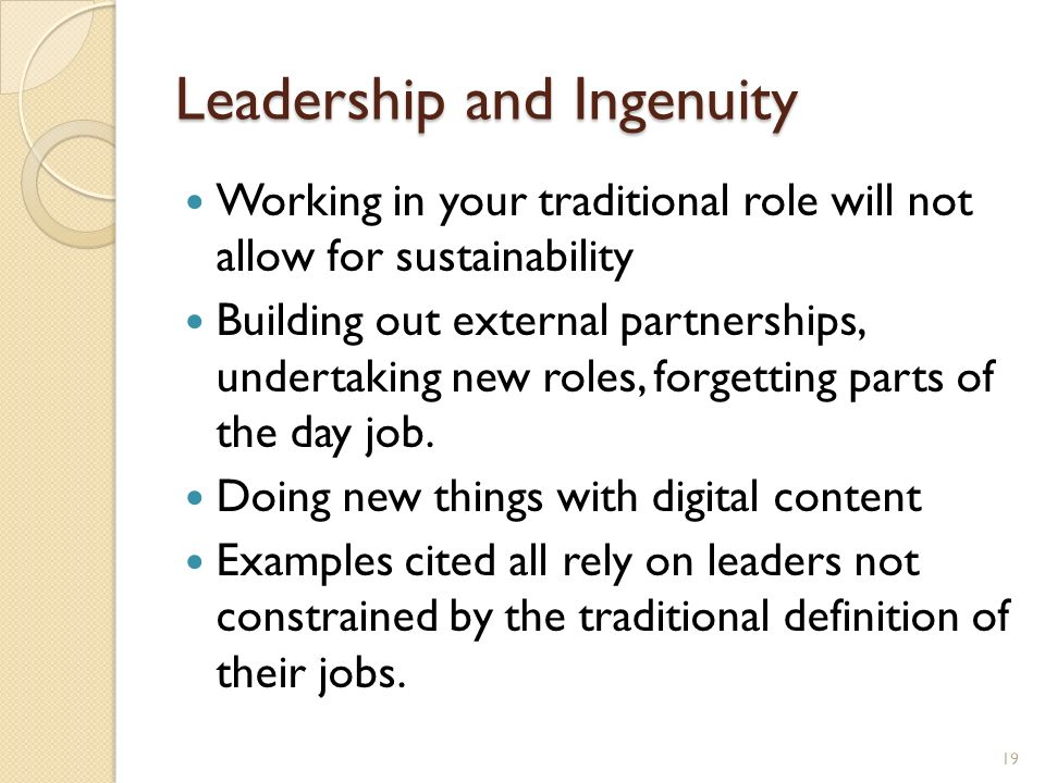 Leadership and Ingenuity Working in your traditional role will not allow for sustainability Building out external partnerships, undertaking new roles, forgetting parts of the day job.
