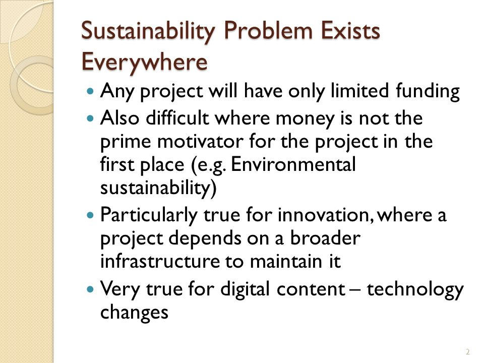 Sustainability Problem Exists Everywhere Any project will have only limited funding Also difficult where money is not the prime motivator for the project in the first place (e.g.