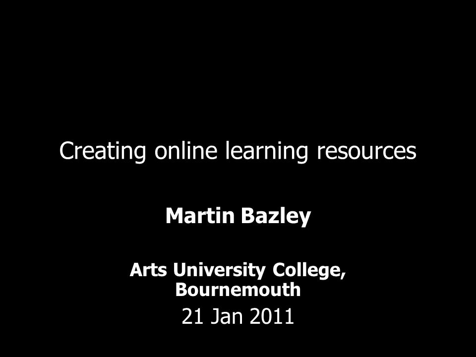Creating online learning resources Martin Bazley Arts University College, Bournemouth 21 Jan 2011