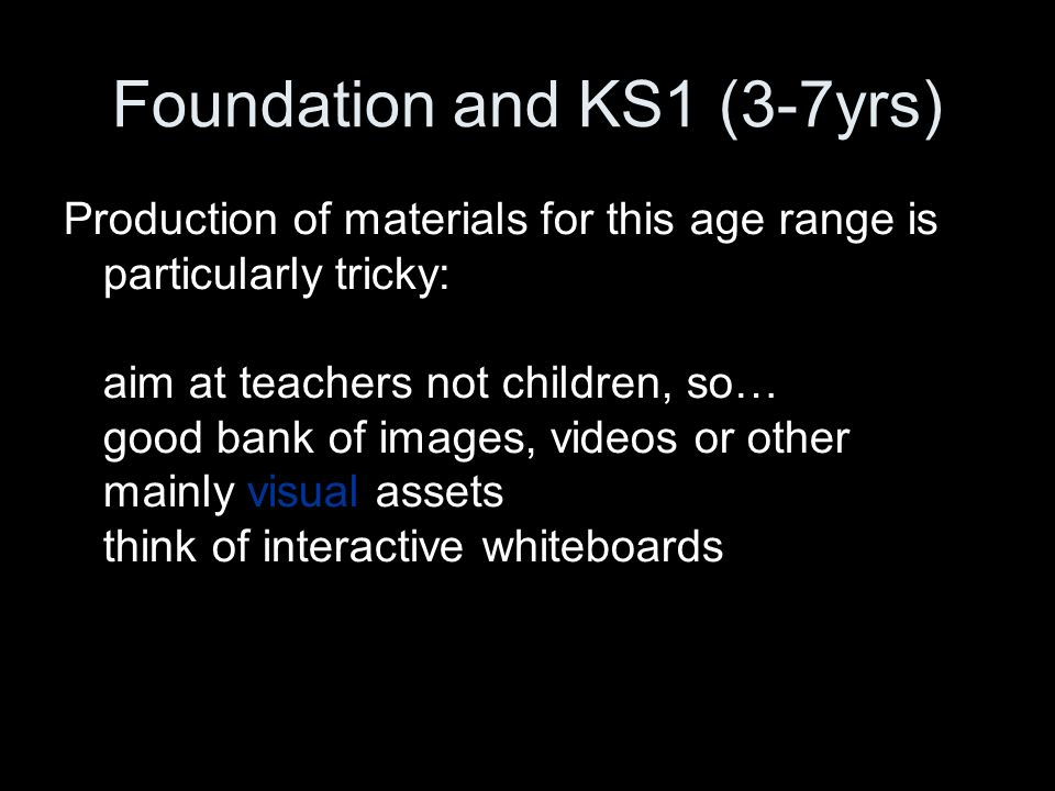 Foundation and KS1 (3-7yrs) Production of materials for this age range is particularly tricky: aim at teachers not children, so… good bank of images, videos or other mainly visual assets think of interactive whiteboards