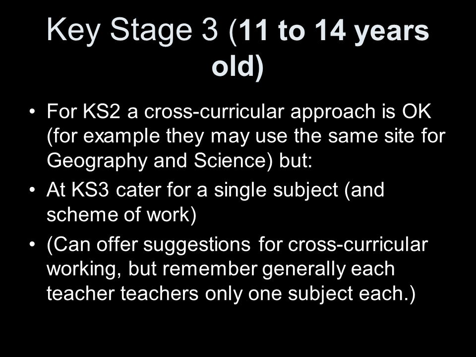 Key Stage 3 (11 to 14 years old) For KS2 a cross-curricular approach is OK (for example they may use the same site for Geography and Science) but: At KS3 cater for a single subject (and scheme of work) (Can offer suggestions for cross-curricular working, but remember generally each teacher teachers only one subject each.)