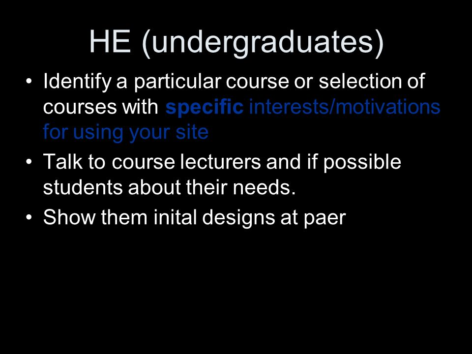 HE (undergraduates) Identify a particular course or selection of courses with specific interests/motivations for using your site Talk to course lecturers and if possible students about their needs.