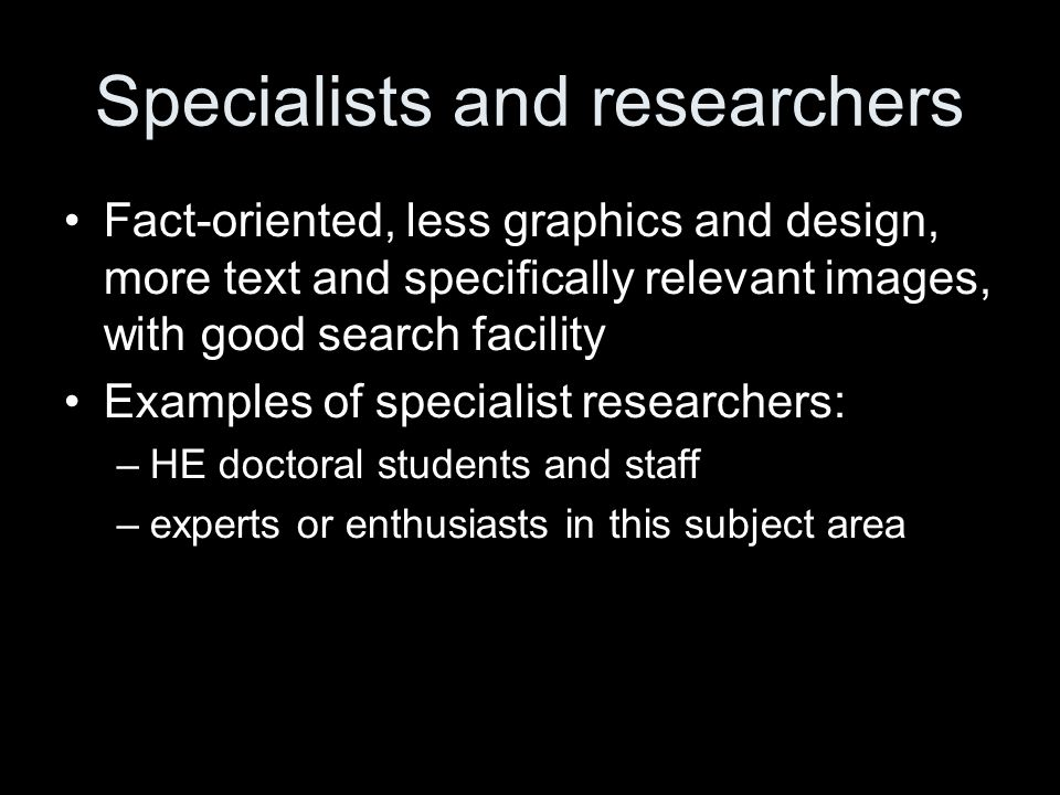 Specialists and researchers Fact-oriented, less graphics and design, more text and specifically relevant images, with good search facility Examples of specialist researchers: –HE doctoral students and staff –experts or enthusiasts in this subject area
