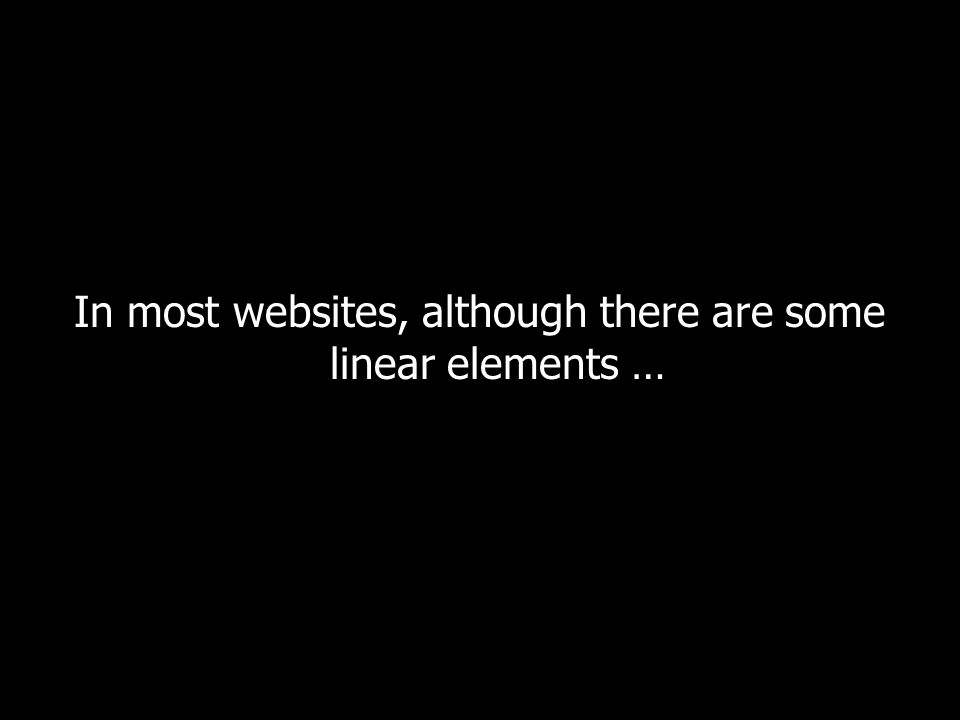 In most websites, although there are some linear elements …