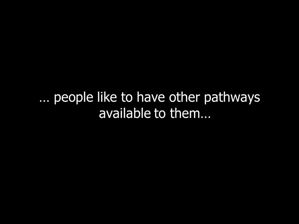 … people like to have other pathways available to them…