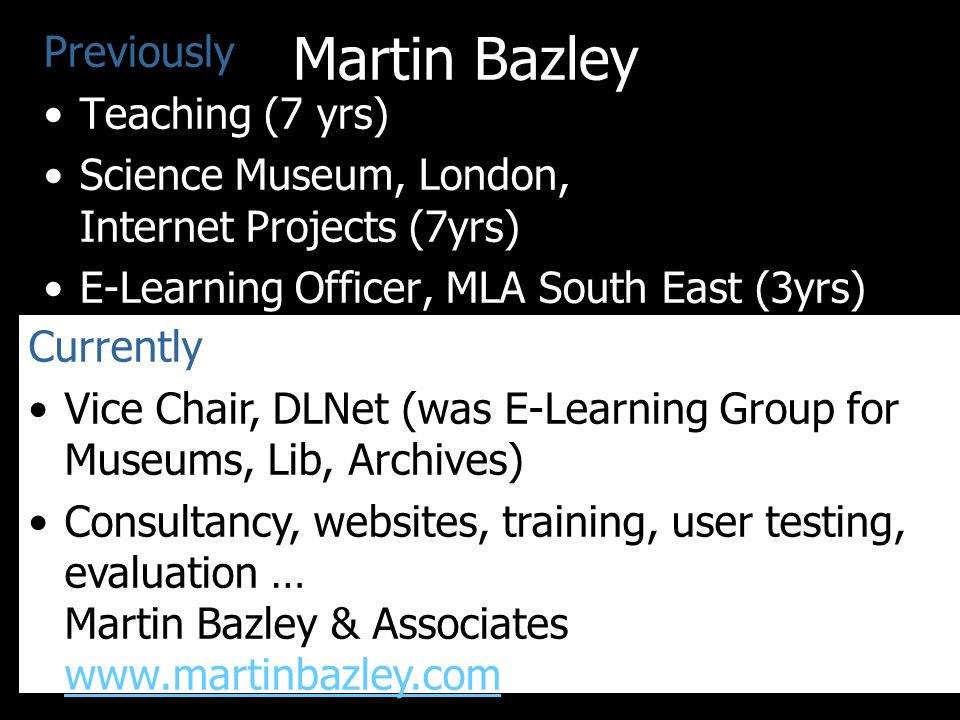 Martin Bazley Previously Teaching (7 yrs) Science Museum, London, Internet Projects (7yrs) E-Learning Officer, MLA South East (3yrs) Currently Vice Chair, DLNet (was E-Learning Group for Museums, Lib, Archives) Consultancy, websites, training, user testing, evaluation … Martin Bazley & Associates www.martinbazley.com www.martinbazley.com Slides and notes available online