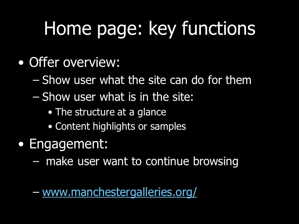 Home page: key functions Offer overview: –Show user what the site can do for them –Show user what is in the site: The structure at a glance Content highlights or samples Engagement: – make user want to continue browsing –www.manchestergalleries.org/www.manchestergalleries.org/