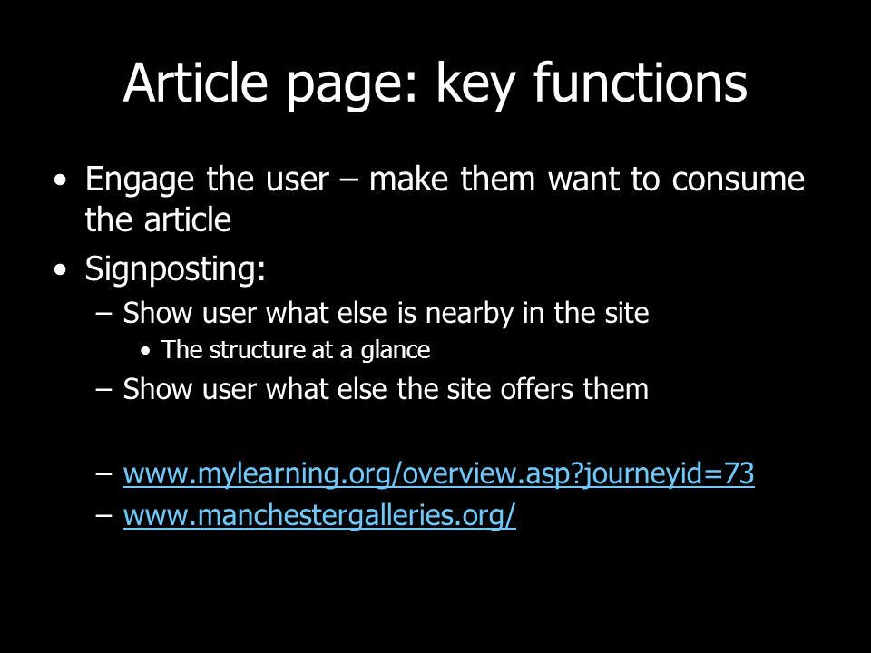 Article page: key functions Engage the user – make them want to consume the article Signposting: –Show user what else is nearby in the site The structure at a glance –Show user what else the site offers them –www.mylearning.org/overview.asp journeyid=73www.mylearning.org/overview.asp journeyid=73 –www.manchestergalleries.org/www.manchestergalleries.org/