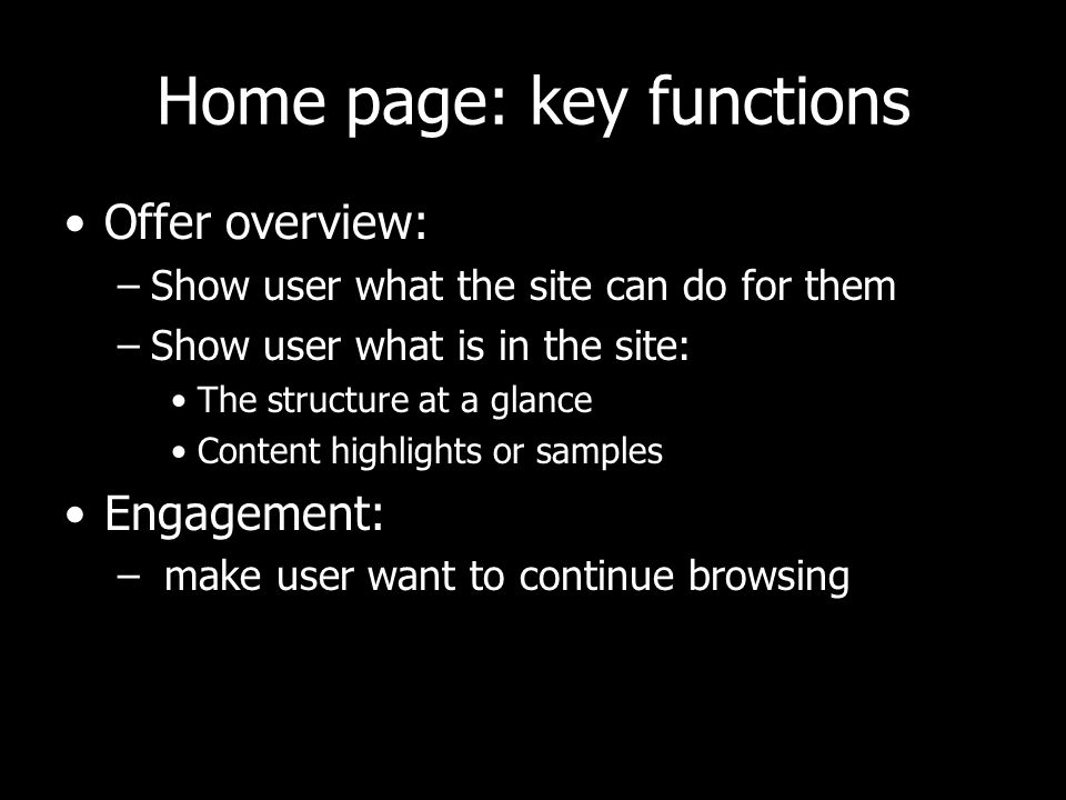Home page: key functions Offer overview: –Show user what the site can do for them –Show user what is in the site: The structure at a glance Content highlights or samples Engagement: – make user want to continue browsing