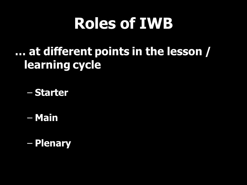 Roles of IWB … at different points in the lesson / learning cycle –Starter –Main –Plenary