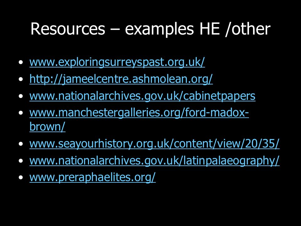 Resources – examples HE /other www.exploringsurreyspast.org.uk/ http://jameelcentre.ashmolean.org/ www.nationalarchives.gov.uk/cabinetpapers www.manchestergalleries.org/ford-madox- brown/www.manchestergalleries.org/ford-madox- brown/ www.seayourhistory.org.uk/content/view/20/35/ www.nationalarchives.gov.uk/latinpalaeography/ www.preraphaelites.org/