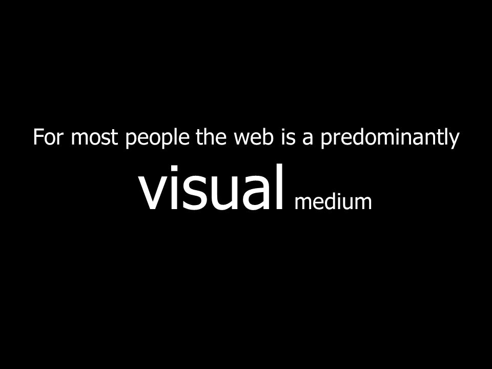 For most people the web is a predominantly visual medium