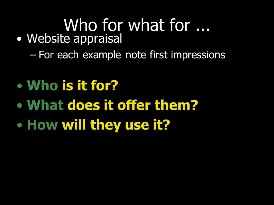 Who for what for... Website appraisal –For each example note first impressions Who is it for.