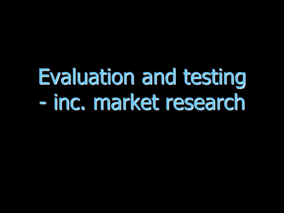 Evaluation and testing - inc. market research