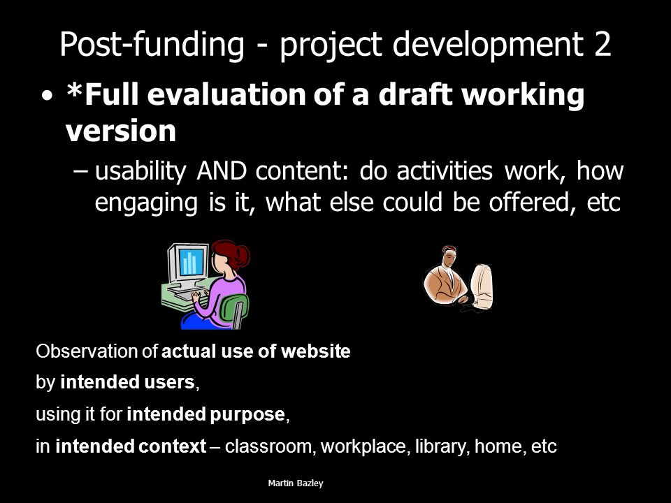 Post-funding - project development 2 *Full evaluation of a draft working version –usability AND content: do activities work, how engaging is it, what else could be offered, etc Observation of actual use of website by intended users, using it for intended purpose, in intended context – classroom, workplace, library, home, etc