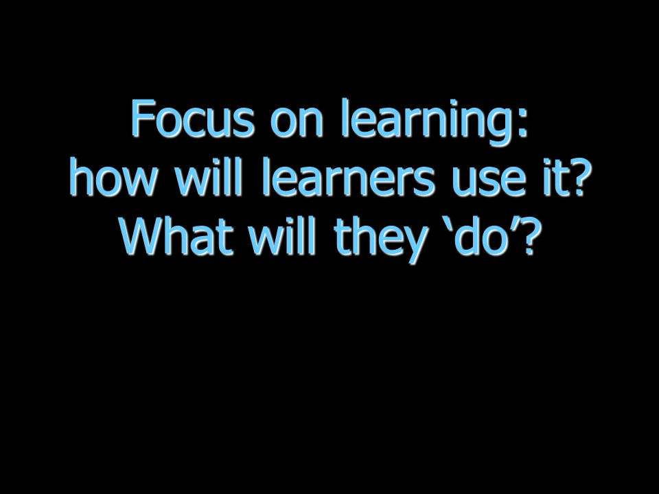 Focus on learning: how will learners use it What will they do