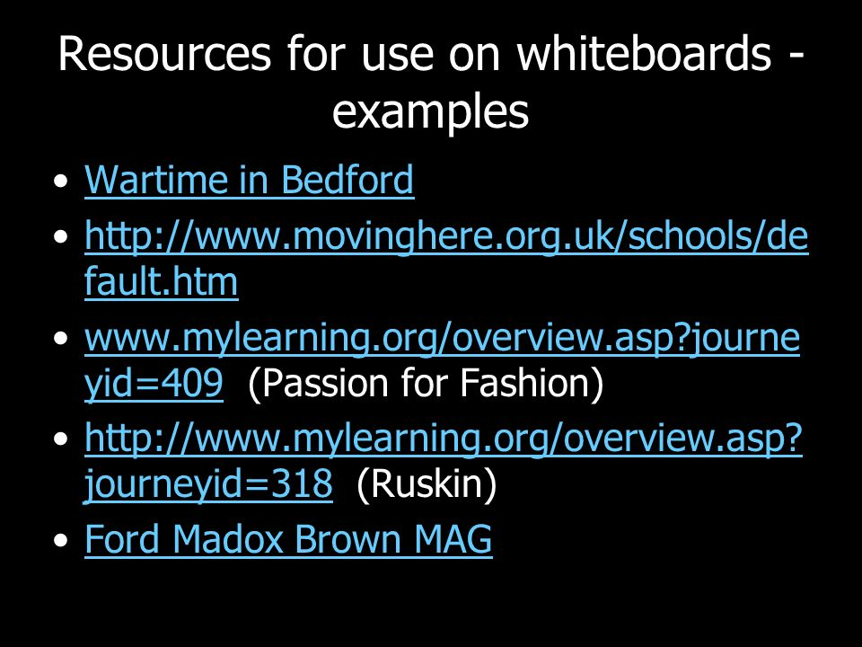 Resources for use on whiteboards - examples Wartime in Bedford http://www.movinghere.org.uk/schools/de fault.htmhttp://www.movinghere.org.uk/schools/de fault.htm www.mylearning.org/overview.asp journe yid=409 (Passion for Fashion)www.mylearning.org/overview.asp journe yid=409 http://www.mylearning.org/overview.asp.