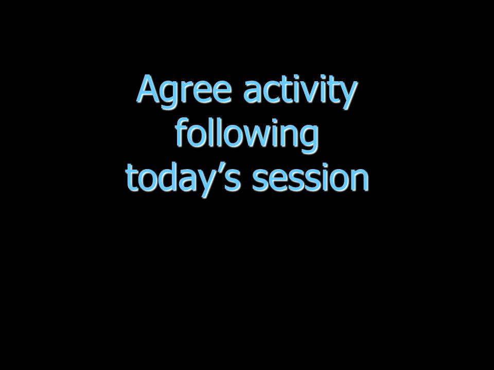 Agree activity following todays session