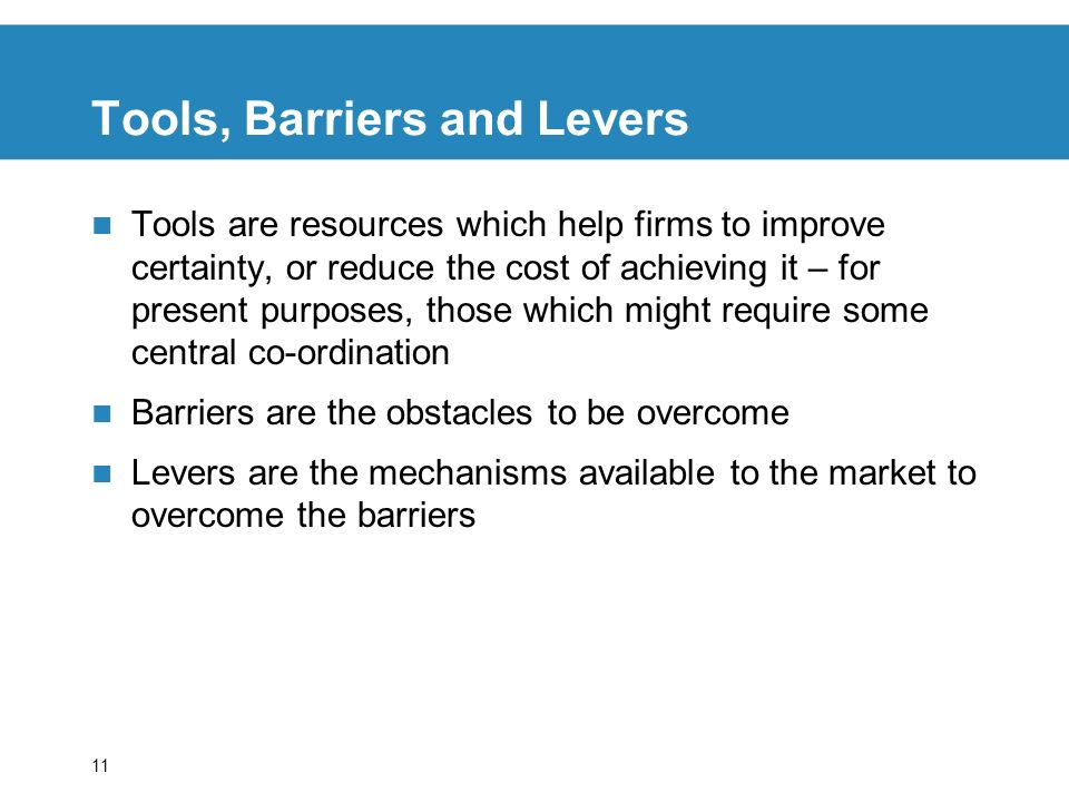 11 Tools, Barriers and Levers Tools are resources which help firms to improve certainty, or reduce the cost of achieving it – for present purposes, those which might require some central co-ordination Barriers are the obstacles to be overcome Levers are the mechanisms available to the market to overcome the barriers
