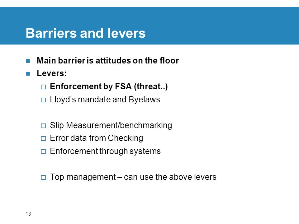 13 Barriers and levers Main barrier is attitudes on the floor Levers: Enforcement by FSA (threat..) Lloyds mandate and Byelaws Slip Measurement/benchmarking Error data from Checking Enforcement through systems Top management – can use the above levers