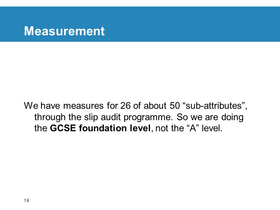 14 Measurement We have measures for 26 of about 50 sub-attributes, through the slip audit programme.