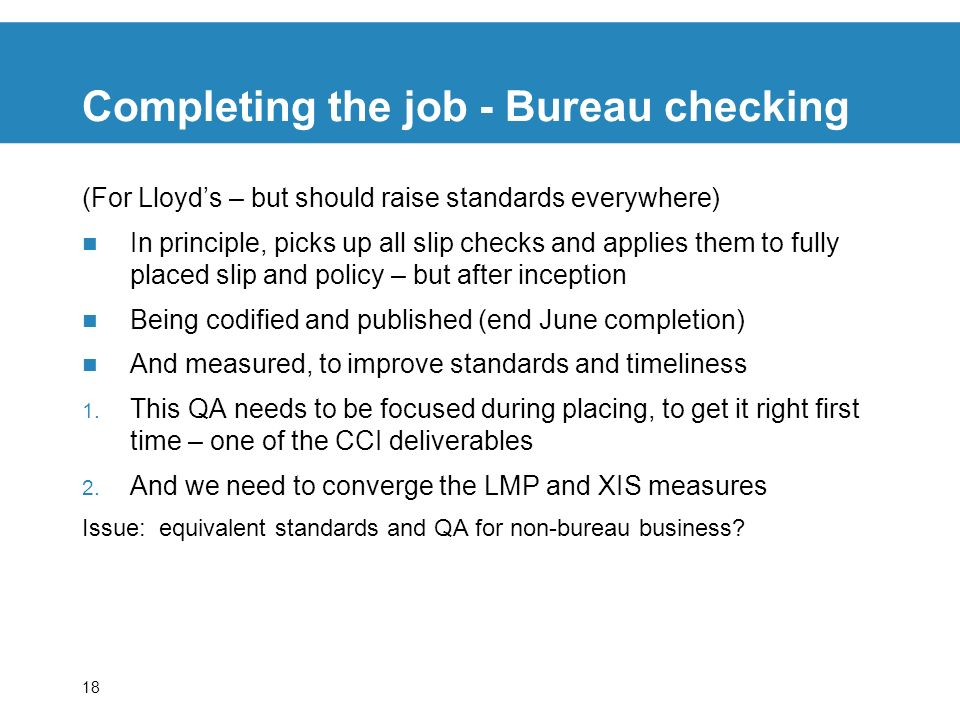 18 Completing the job - Bureau checking (For Lloyds – but should raise standards everywhere) In principle, picks up all slip checks and applies them to fully placed slip and policy – but after inception Being codified and published (end June completion) And measured, to improve standards and timeliness 1.