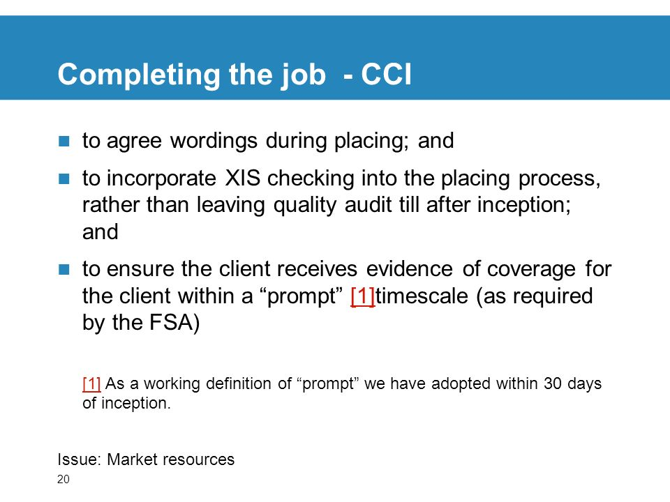 20 Completing the job - CCI to agree wordings during placing; and to incorporate XIS checking into the placing process, rather than leaving quality audit till after inception; and to ensure the client receives evidence of coverage for the client within a prompt [1]timescale (as required by the FSA)[1] [1] As a working definition of prompt we have adopted within 30 days of inception.
