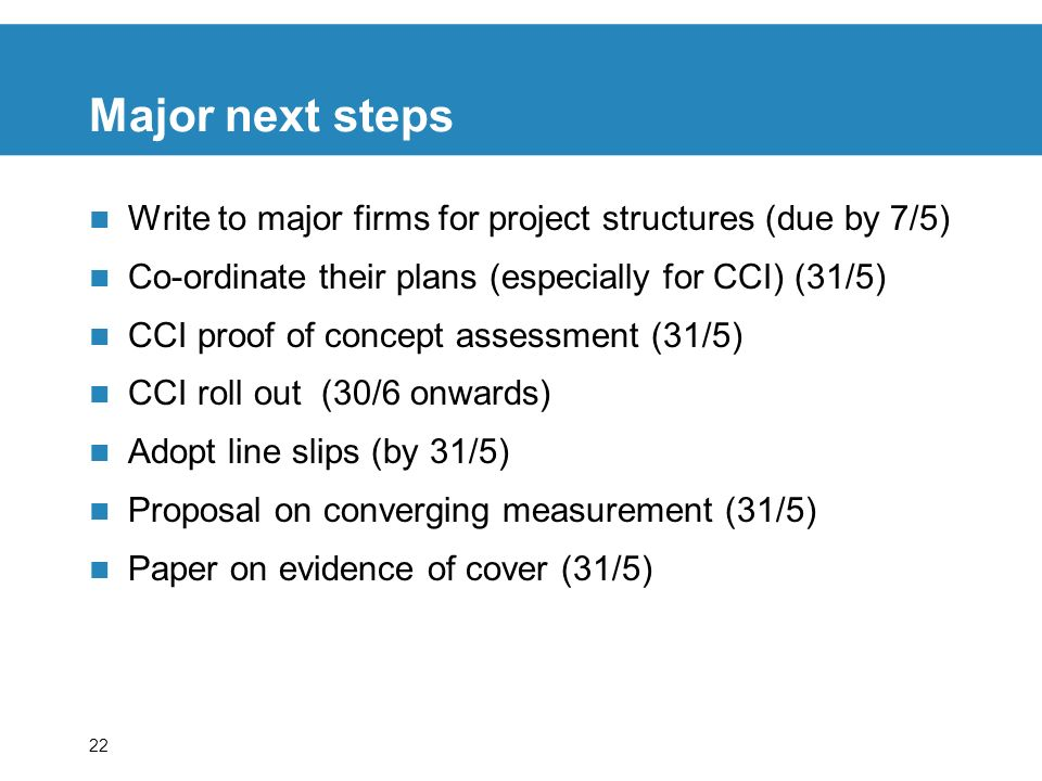 22 Major next steps Write to major firms for project structures (due by 7/5) Co-ordinate their plans (especially for CCI) (31/5) CCI proof of concept assessment (31/5) CCI roll out (30/6 onwards) Adopt line slips (by 31/5) Proposal on converging measurement (31/5) Paper on evidence of cover (31/5)