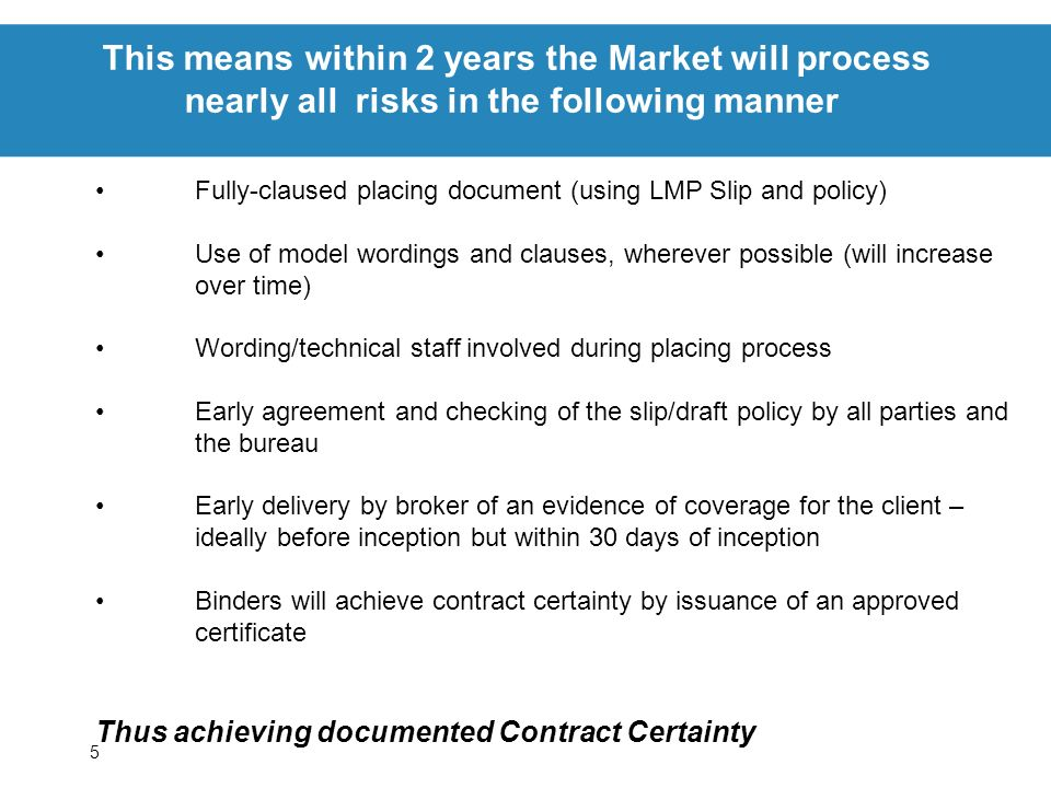 5 This means within 2 years the Market will process nearly all risks in the following manner Fully-claused placing document (using LMP Slip and policy) Use of model wordings and clauses, wherever possible (will increase over time) Wording/technical staff involved during placing process Early agreement and checking of the slip/draft policy by all parties and the bureau Early delivery by broker of an evidence of coverage for the client – ideally before inception but within 30 days of inception Binders will achieve contract certainty by issuance of an approved certificate Thus achieving documented Contract Certainty
