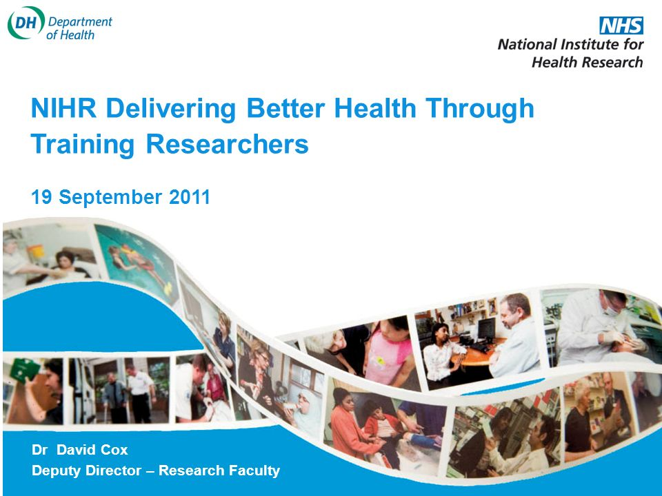 NIHR Delivering Better Health Through Training Researchers 19 September 2011 Dr David Cox Deputy Director – Research Faculty