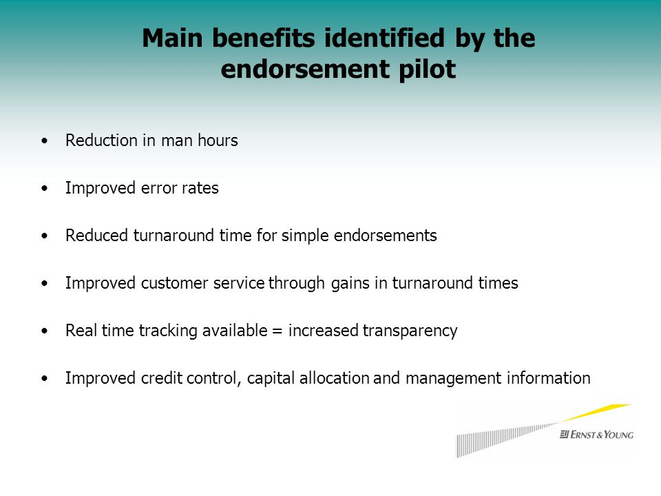 Reduction in man hours Improved error rates Reduced turnaround time for simple endorsements Improved customer service through gains in turnaround times Real time tracking available = increased transparency Improved credit control, capital allocation and management information Main benefits identified by the endorsement pilot