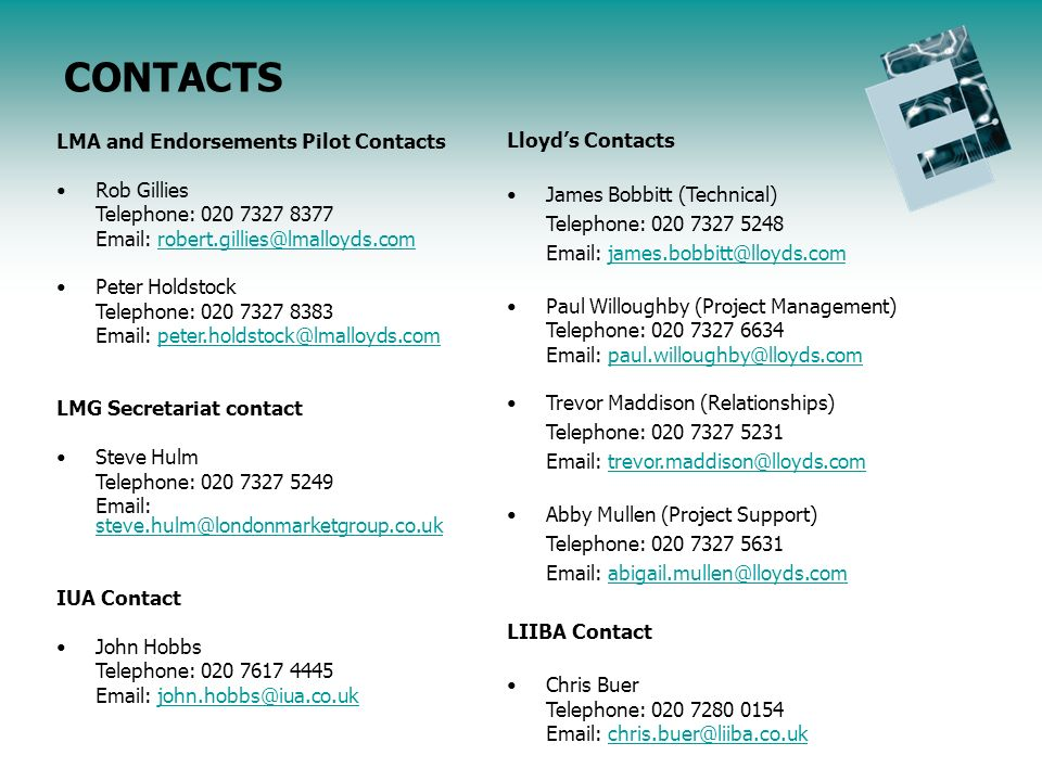 LMA and Endorsements Pilot Contacts Rob Gillies Telephone: 020 7327 8377 Email: robert.gillies@lmalloyds.comrobert.gillies@lmalloyds.com Peter Holdstock Telephone: 020 7327 8383 Email: peter.holdstock@lmalloyds.competer.holdstock@lmalloyds.com LMG Secretariat contact Steve Hulm Telephone: 020 7327 5249 Email: steve.hulm@londonmarketgroup.co.uk steve.hulm@londonmarketgroup.co.uk IUA Contact John Hobbs Telephone: 020 7617 4445 Email: john.hobbs@iua.co.ukjohn.hobbs@iua.co.uk Lloyds Contacts James Bobbitt (Technical) Telephone: 020 7327 5248 Email: james.bobbitt@lloyds.com Paul Willoughby (Project Management) Telephone: 020 7327 6634 Email: paul.willoughby@lloyds.compaul.willoughby@lloyds.com Trevor Maddison (Relationships) Telephone: 020 7327 5231 Email: trevor.maddison@lloyds.comtrevor.maddison@lloyds.com Abby Mullen (Project Support) Telephone: 020 7327 5631 Email: abigail.mullen@lloyds.comabigail.mullen@lloyds.com LIIBA Contact Chris Buer Telephone: 020 7280 0154 Email: chris.buer@liiba.co.ukchris.buer@liiba.co.uk CONTACTS
