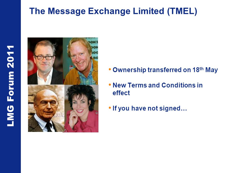 LMG Forum 2011 The Message Exchange Limited (TMEL) Ownership transferred on 18 th May New Terms and Conditions in effect If you have not signed…