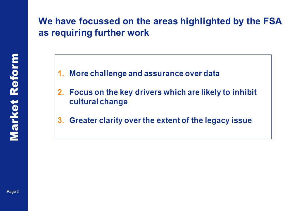 Market Reform Page 2 We have focussed on the areas highlighted by the FSA as requiring further work 1.More challenge and assurance over data 2.Focus on the key drivers which are likely to inhibit cultural change 3.Greater clarity over the extent of the legacy issue