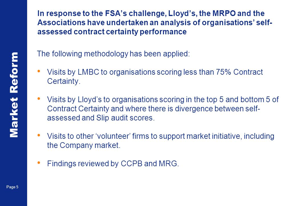 Market Reform Page 5 In response to the FSAs challenge, Lloyds, the MRPO and the Associations have undertaken an analysis of organisations self- assessed contract certainty performance The following methodology has been applied: Visits by LMBC to organisations scoring less than 75% Contract Certainty.