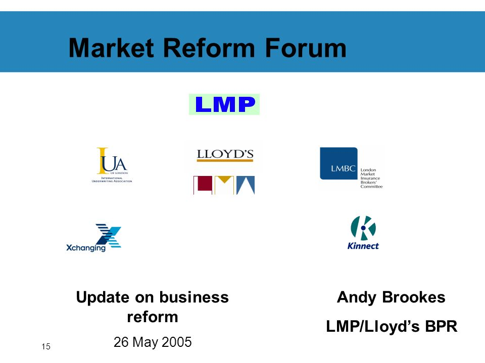15 Market Reform Forum Update on business reform 26 May 2005 Andy Brookes LMP/Lloyds BPR