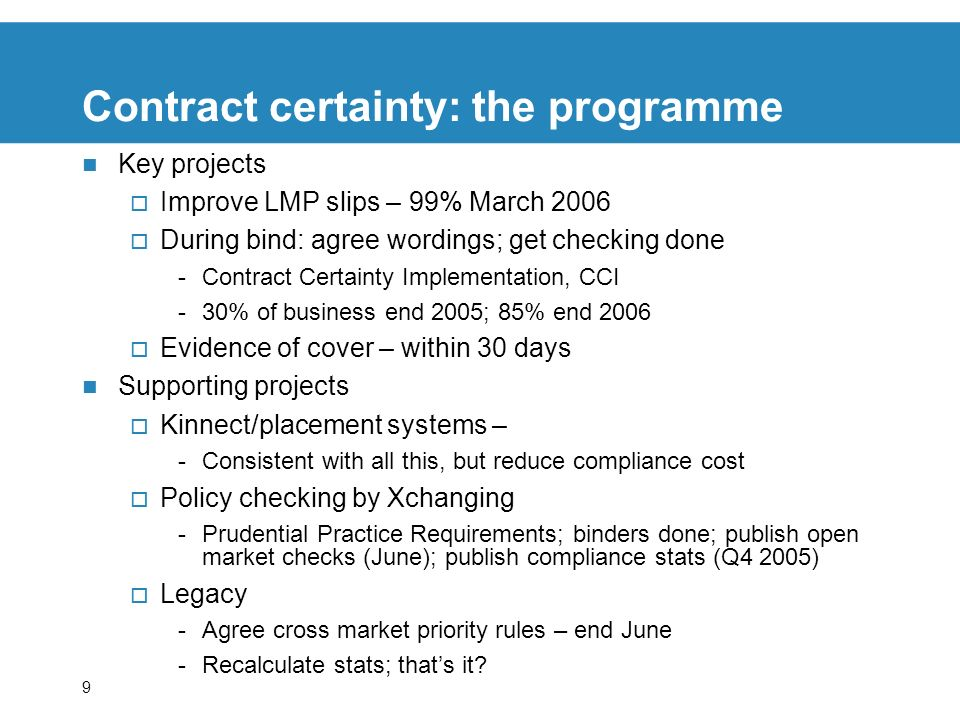 9 Contract certainty: the programme Key projects Improve LMP slips – 99% March 2006 During bind: agree wordings; get checking done -Contract Certainty Implementation, CCI -30% of business end 2005; 85% end 2006 Evidence of cover – within 30 days Supporting projects Kinnect/placement systems – -Consistent with all this, but reduce compliance cost Policy checking by Xchanging -Prudential Practice Requirements; binders done; publish open market checks (June); publish compliance stats (Q4 2005) Legacy -Agree cross market priority rules – end June -Recalculate stats; thats it