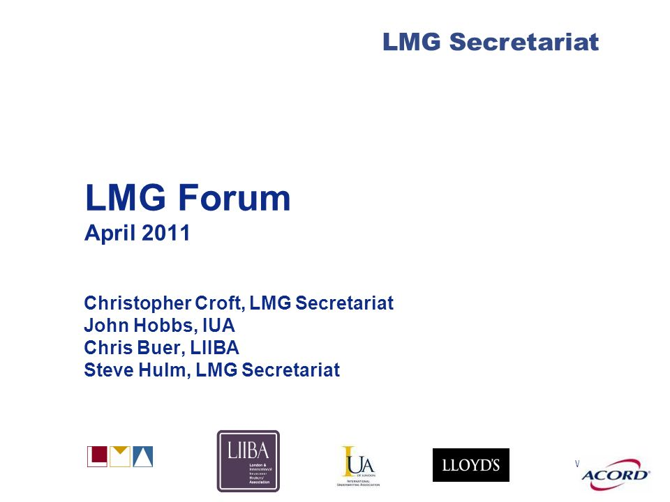 With LMG Secretariat LMG Forum April 2011 Christopher Croft, LMG Secretariat John Hobbs, IUA Chris Buer, LIIBA Steve Hulm, LMG Secretariat