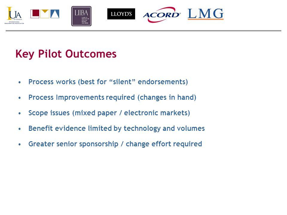 Key Pilot Outcomes Process works (best for silent endorsements) Process Improvements required (changes in hand) Scope issues (mixed paper / electronic markets) Benefit evidence limited by technology and volumes Greater senior sponsorship / change effort required