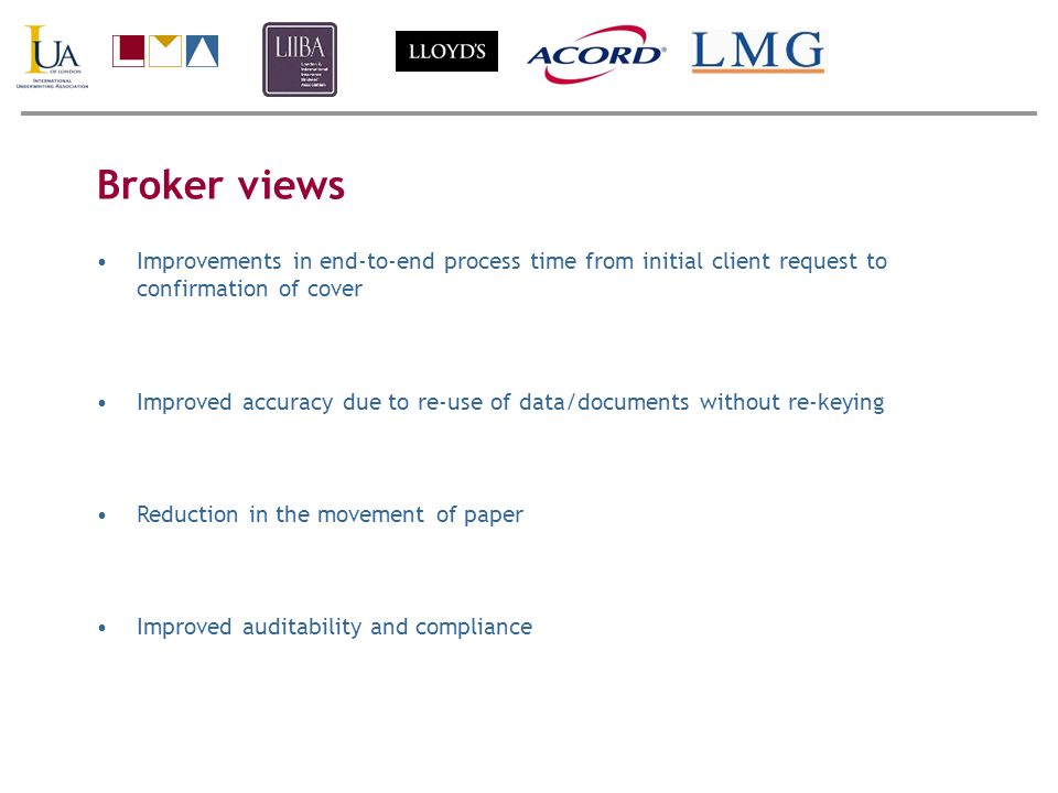 Broker views Improvements in end-to-end process time from initial client request to confirmation of cover Improved accuracy due to re-use of data/documents without re-keying Reduction in the movement of paper Improved auditability and compliance