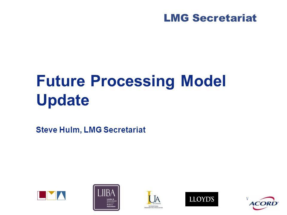 With LMG Secretariat Future Processing Model Update Steve Hulm, LMG Secretariat